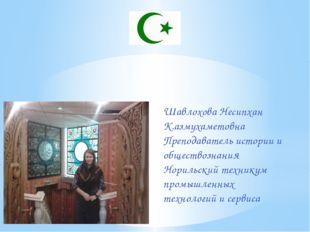 Шавлохова Несипхан К.азмухаметовна Преподаватель истории и обществознания Нор