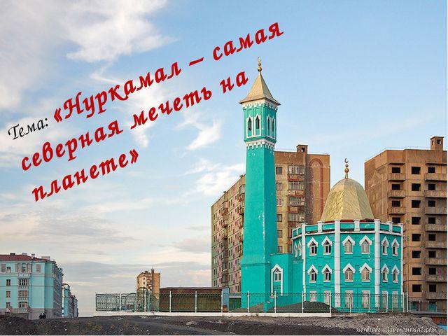 Тема: «Нуркамал – самая северная мечеть на планете»
