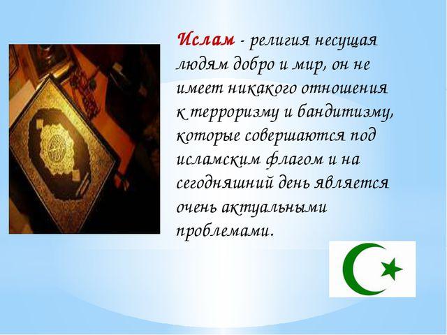 Ислам - религия несущая людям добро и мир, он не имеет никакого отношения к т...
