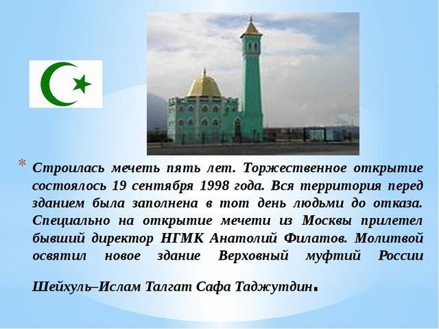 Строилась мечеть пять лет. Торжественное открытие состоялось 19 сентября 1998...