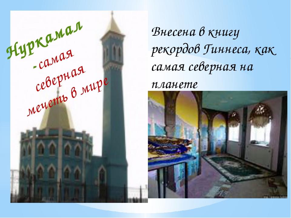 Нуркамал -самая северная мечеть в мире Внесена в книгу рекордов Гиннеса, как...