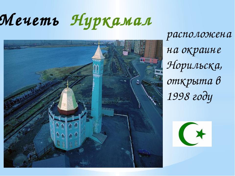 расположена на окраине Норильска, открыта в 1998 году Мечеть Нуркамал