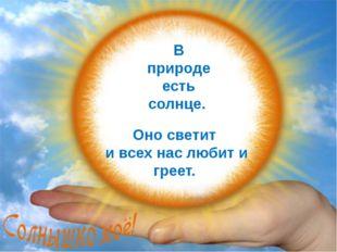 В природе есть солнце. Оно светит и всех нас любит и греет. FokinaLida.75@ma