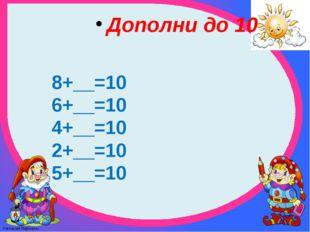 Дополни до 10 8+__=10 6+__=10 4+__=10 2+__=10 5+__=10 FokinaLida.75@mail.ru