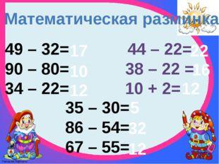 Математическая разминка 49 – 32= 90 – 80= 34 – 22= 44 – 22= 38 – 22 = 10 + 2=