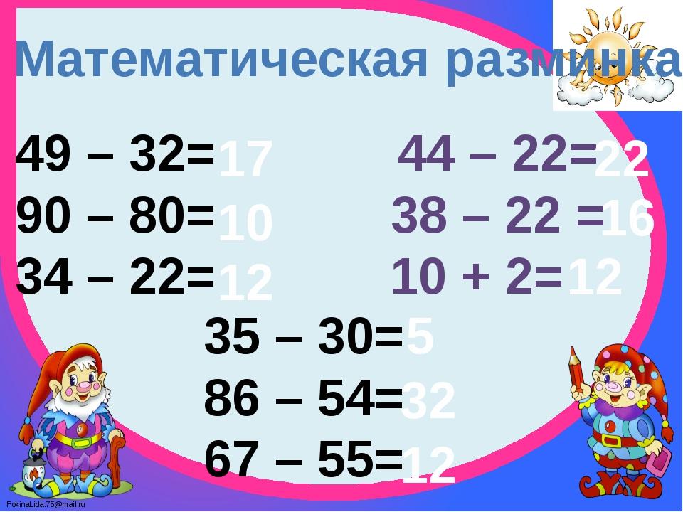 Математическая разминка 49 – 32= 90 – 80= 34 – 22= 44 – 22= 38 – 22 = 10 + 2=...