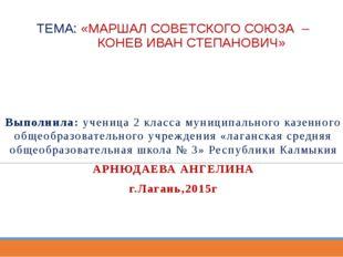 ТЕМА: «МАРШАЛ СОВЕТСКОГО СОЮЗА – КОНЕВ ИВАН СТЕПАНОВИЧ» Выполнила: ученица 2