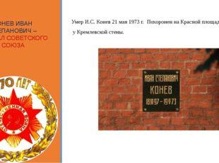 КОНЕВ ИВАН СТЕПАНОВИЧ – МАРШАЛ СОВЕТСКОГО СОЮЗА Умер И.С. Конев 21 мая 1973 г