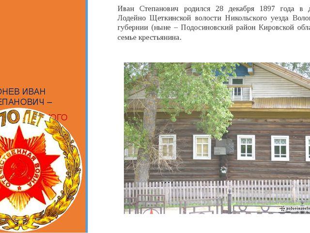 Иван Степанович родился 28 декабря 1897 года в деревне Лодейно Щеткинской во...