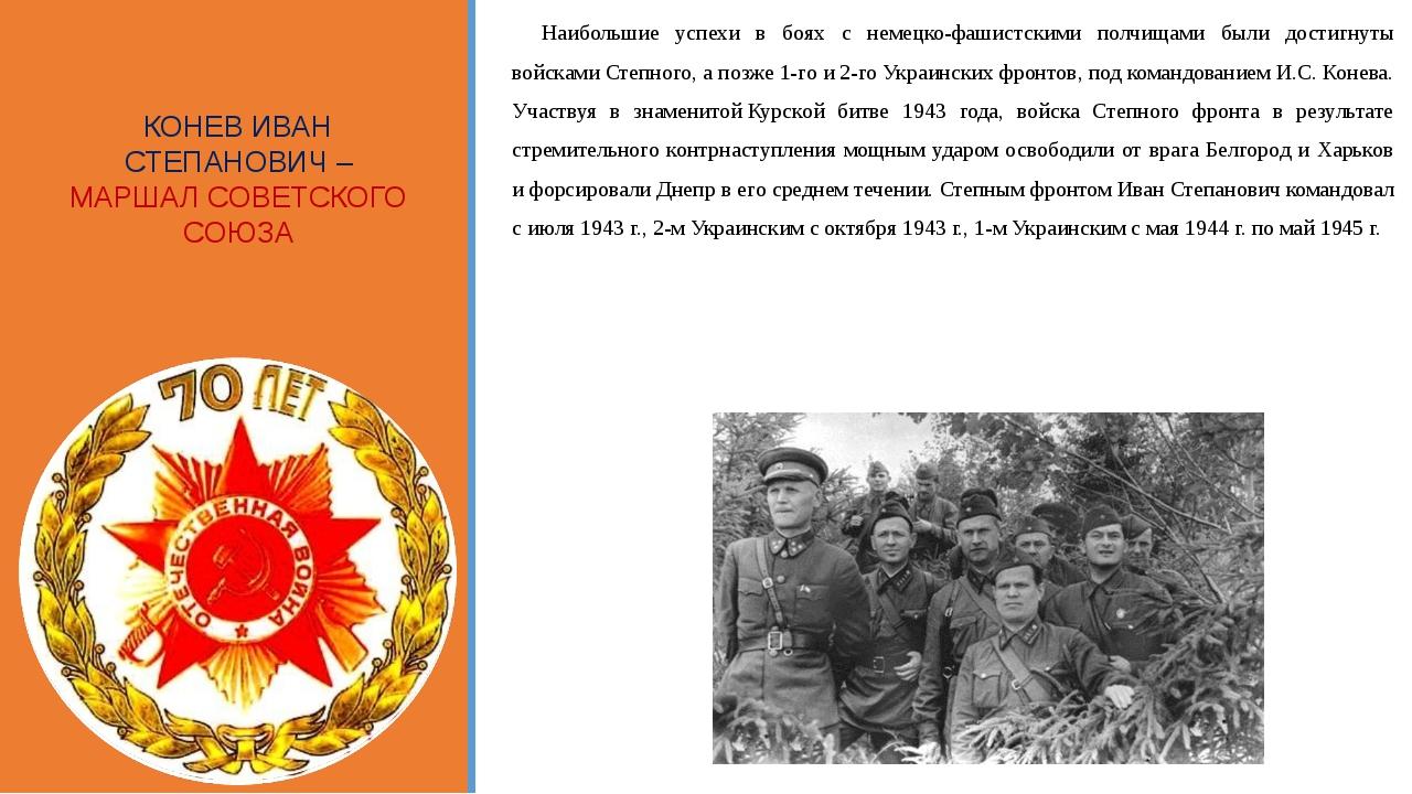 КОНЕВ ИВАН СТЕПАНОВИЧ – МАРШАЛ СОВЕТСКОГО СОЮЗА Наибольшие успехи в боях с не...