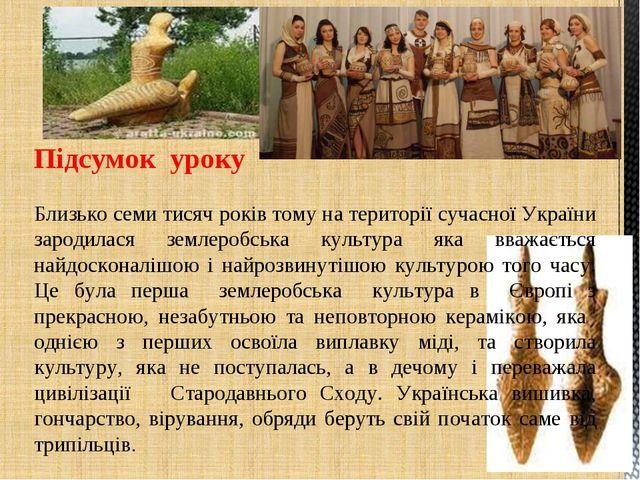 Підсумок уроку Близько семи тисяч років тому на території сучасної України з...