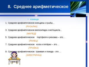 8. Среднее арифметическое I команде Среднее арифметическое женщины и рыбы...