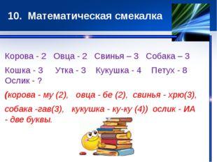 10. Математическая смекалка Корова - 2 Овца - 2 Свинья – 3 Собака – 3 Кошка -