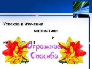 Успехов в изучении математики и информатики!!!