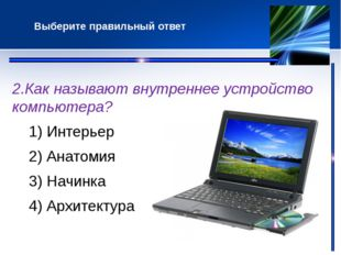 2.Как называют внутреннее устройство компьютера? 1) Интерьер 2) Анатомия 3)