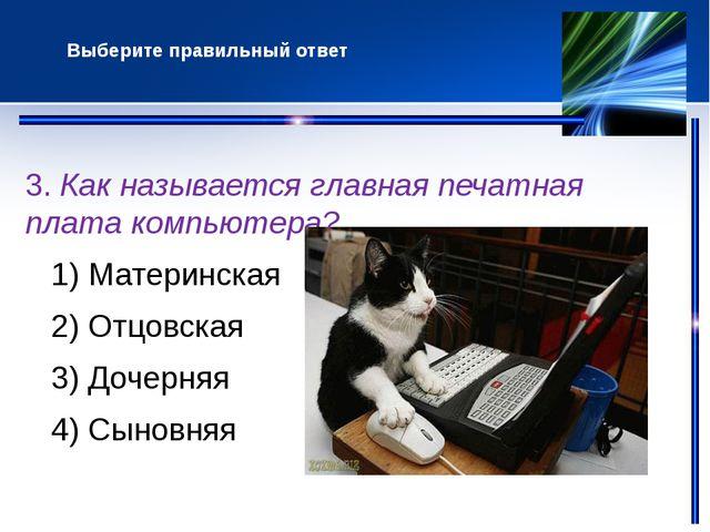 3. Как называется главная печатная плата компьютера? 1) Материнская 2) Отцов...