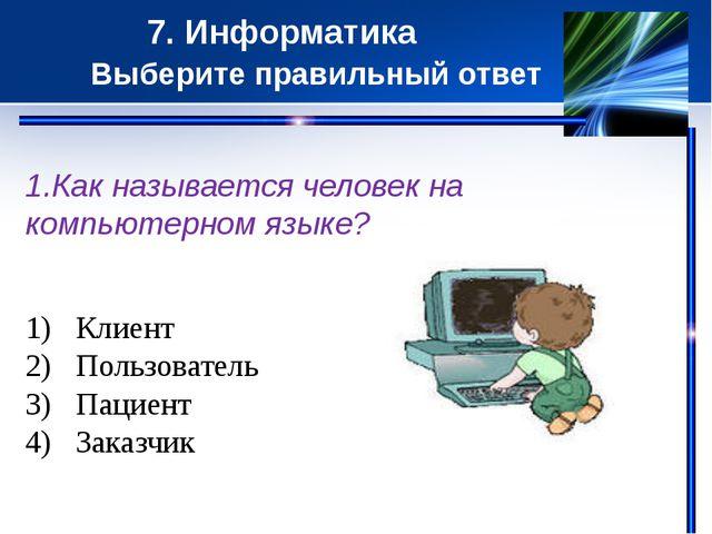 7. Информатика Выберите правильный ответ 1.Как называется человек на компьют...