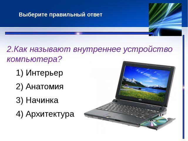 2.Как называют внутреннее устройство компьютера? 1) Интерьер 2) Анатомия 3)...