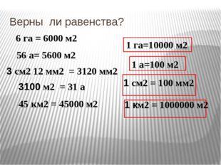 Верны ли равенства? 6 га = 6000 м2 56 а= 5600 м2 3 см2 12 мм2 = 3120 мм2 1 га