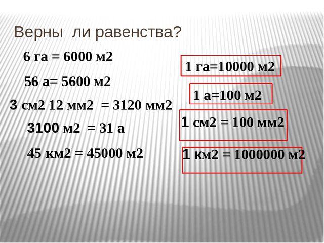 Верны ли равенства? 6 га = 6000 м2 56 а= 5600 м2 3 см2 12 мм2 = 3120 мм2 1 га...