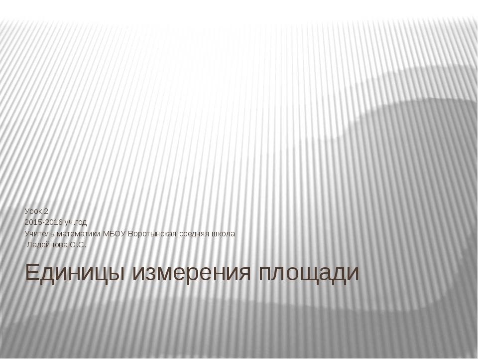Единицы измерения площади Урок 2 2015-2016 уч.год Учитель математики МБОУ Вор...