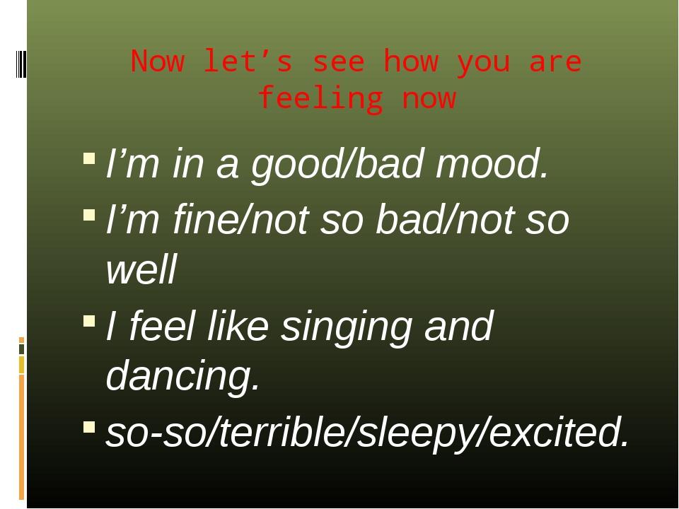 Now let's see how you are feeling now I'm in a good/bad mood. I'm fine/not so...