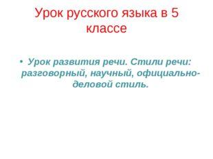 Урок русского языка в 5 классе Урок развития речи. Стили речи: разговорный, н