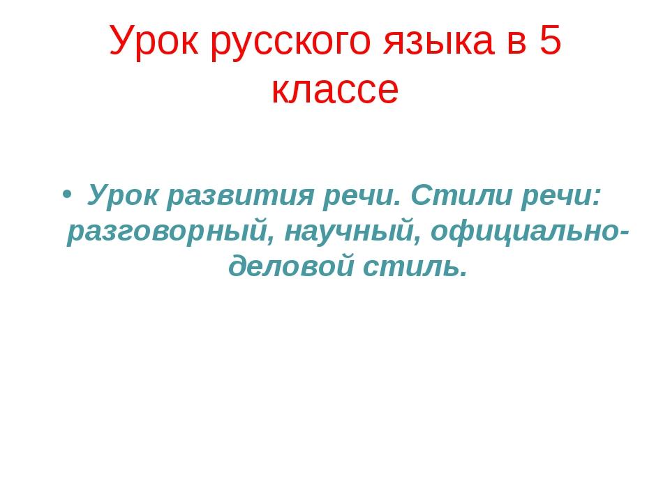 Урок русского языка в 5 классе Урок развития речи. Стили речи: разговорный, н...