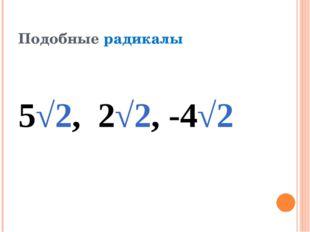 Подобные радикалы 5√2, 2√2, -4√2