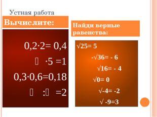 Устная работа 0,2∙2= 0,4 ⅕∙5 =1 0,3∙0,6=0,18 ⅔ :⅓=2 √25= 5 ۷ -√36= - 6 ۷ √16=