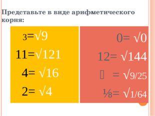 Представьте в виде арифметического корня: 3=√9 11=√121 4= √16 2= √4 0= √0 12=