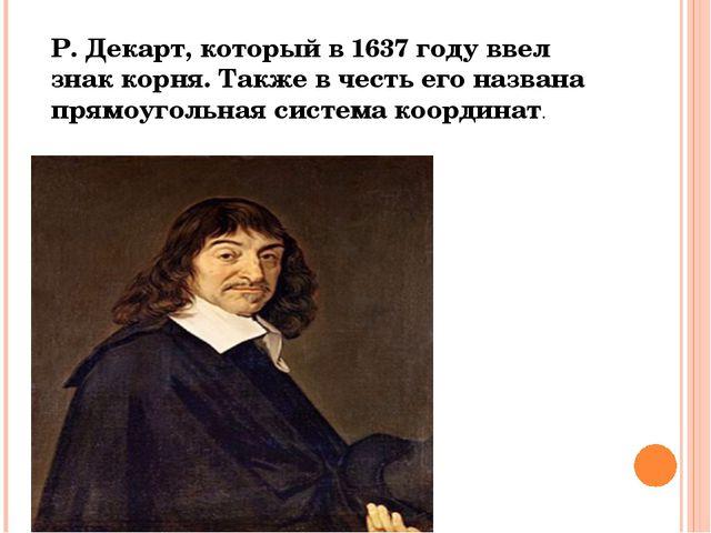 Р. Декарт, который в 1637 году ввел знак корня. Также в честь его названа пр...