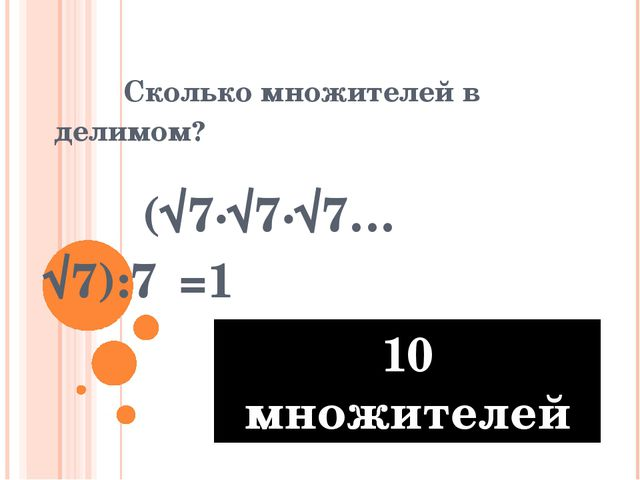 Сколько множителей в делимом? (√7∙√7∙√7…√7):7⁵=1 10 множителей