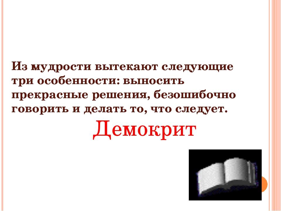 Из мудрости вытекают следующие три особенности: выносить прекрасные решения,...