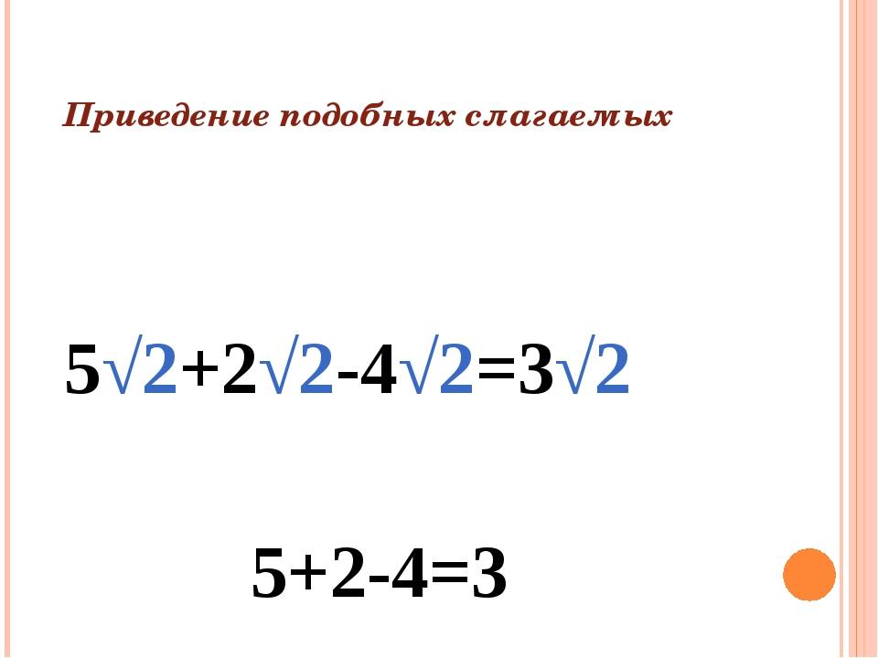 Приведение подобных слагаемых 5√2+2√2-4√2=3√2 5+2-4=3