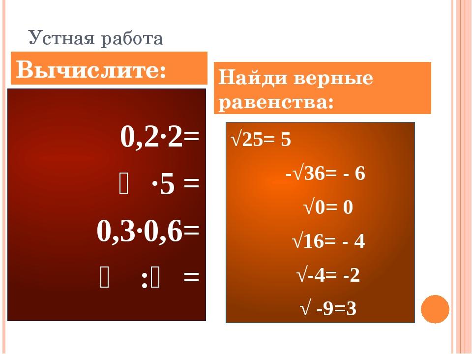 Устная работа 0,2∙2= ⅕∙5 = 0,3∙0,6= ⅔ :⅓= √25= 5 -√36= - 6 √0= 0 √16= - 4 √-4...