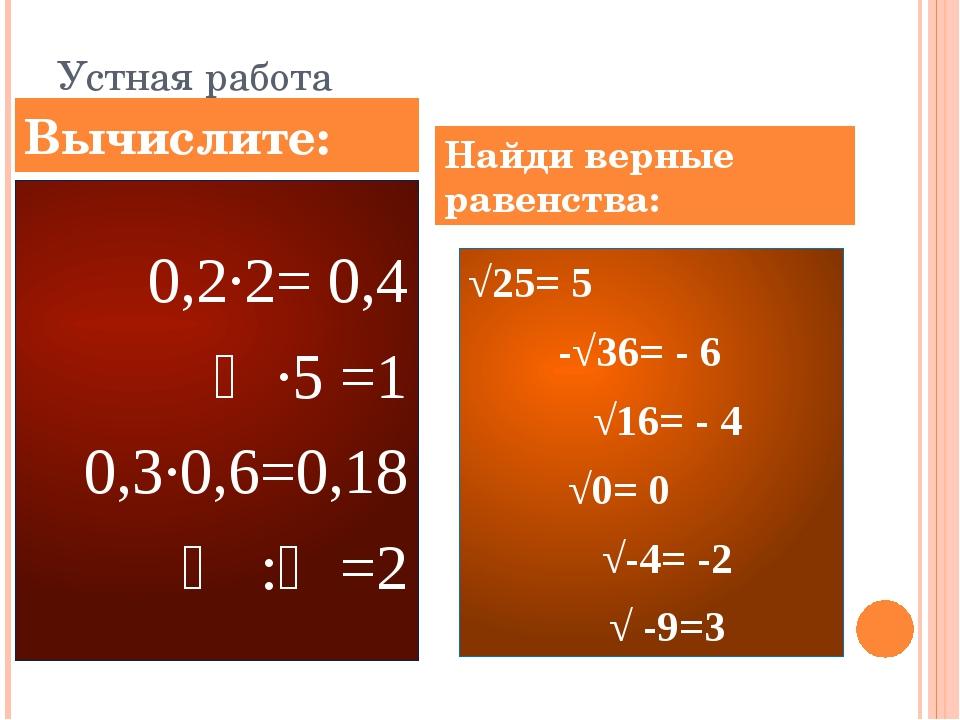 Устная работа 0,2∙2= 0,4 ⅕∙5 =1 0,3∙0,6=0,18 ⅔ :⅓=2 √25= 5 ۷ -√36= - 6 ۷ √16=...