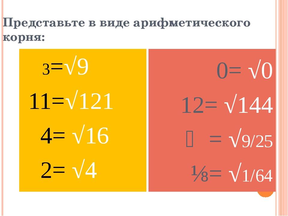 Представьте в виде арифметического корня: 3=√9 11=√121 4= √16 2= √4 0= √0 12=...