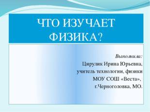ЧТО ИЗУЧАЕТ ФИЗИКА? Выполнила: Цирулик Ирина Юрьевна, учитель технологии, физ