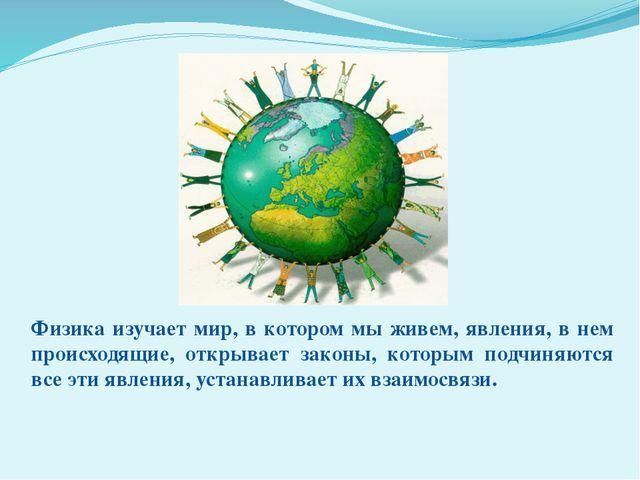 Физика изучает мир, в котором мы живем, явления, в нем происходящие, открывае...