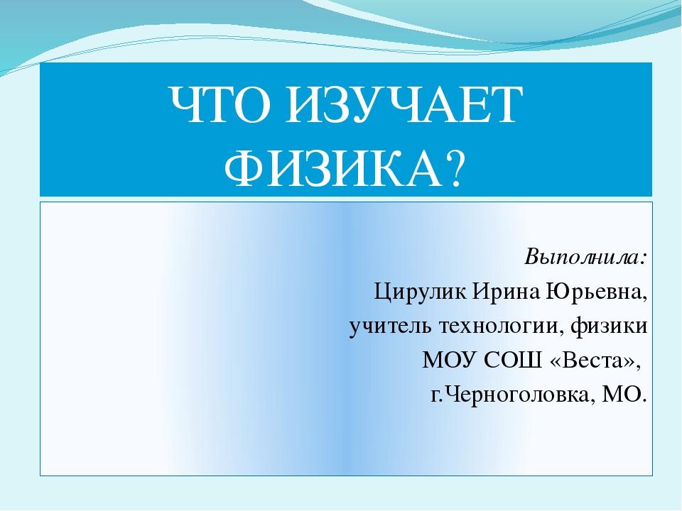 ЧТО ИЗУЧАЕТ ФИЗИКА? Выполнила: Цирулик Ирина Юрьевна, учитель технологии, физ...