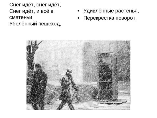 Снег идёт, снег идёт, Снег идёт, и всё в смятеньи: Убелённый пешеход, Удивлён...