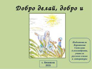 Добро делай, добро и будет Подготовила Боровикова Светлана Александровна, учи