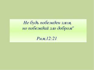 "Не будь побежден злом, но побеждай зло добром"" Рим.12:21"