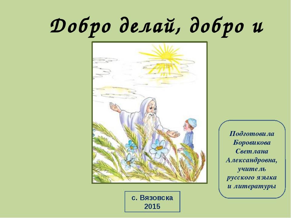 Добро делай, добро и будет Подготовила Боровикова Светлана Александровна, учи...