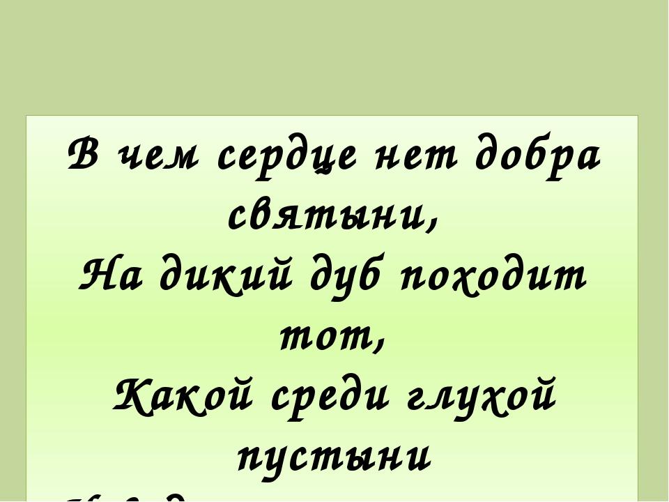 В чем сердце нет добра святыни, На дикий дуб походит тот, Какой среди глухой...