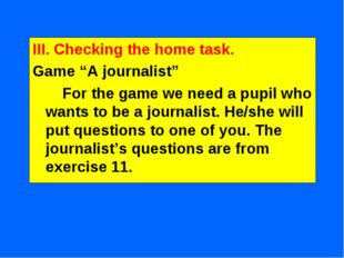 """III. Checking the home task. Game """"A journalist"""" For the game we need a pupil"""
