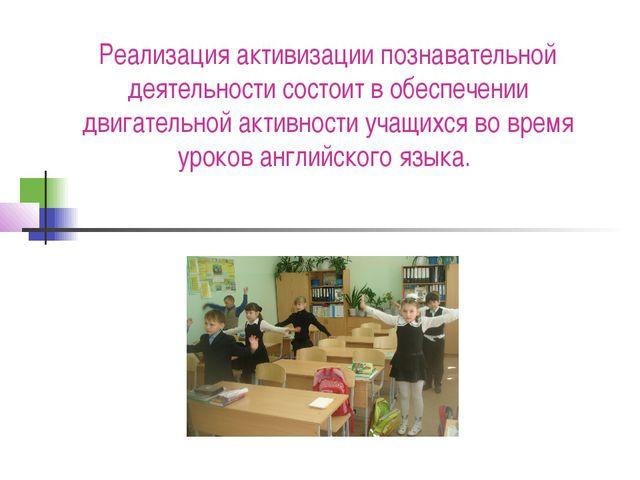 Реализация активизации познавательной деятельности состоит в обеспечении двиг...