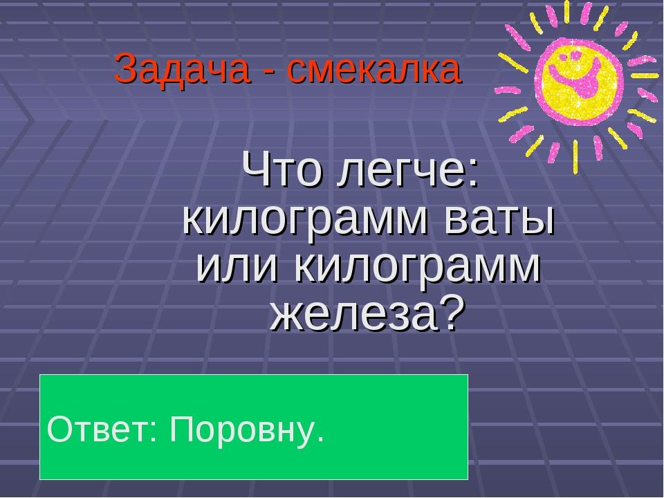Задача - смекалка Что легче: килограмм ваты или килограмм железа? Ответ: Поро...