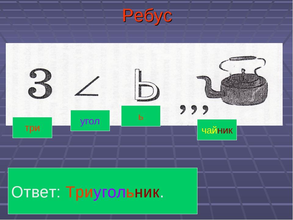 Ребус Ответ: Триугольник. три угол ь чайник